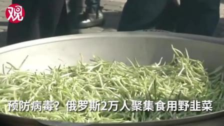 预防病毒?俄罗斯2万人聚集食用野韭菜佳肴