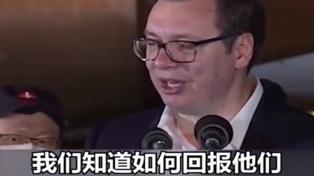 塞尔维亚总统:中国在他们疫情仍未结束的时候说要来帮助我们,他们向我们展示了市民是患难之交!