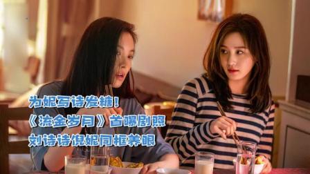 为妮写诗发糖!《流金岁月》首曝剧照刘诗诗倪妮同框养眼