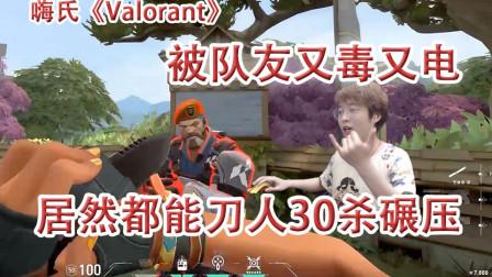 嗨氏VALORANT:被队友又毒又电,居然都能刀人30杀碾压
