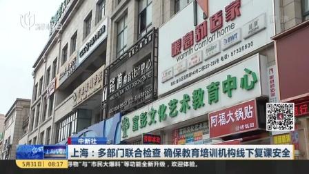 视频|上海: 多部门联合检查 确保教育培训机构线下复课安全
