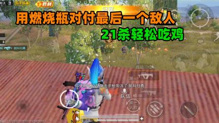 和平精英吃鸡教学 只剩最后一个敌人 用燃烧瓶对付他!21杀轻松吃鸡
