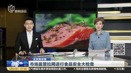 视频|北京青年报: 市场监管拉网进行食品安全大检查