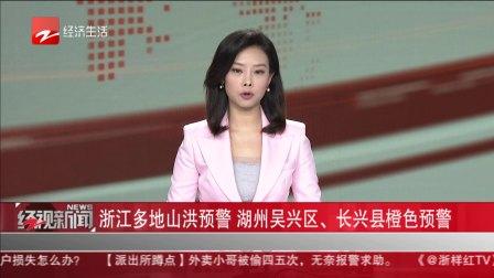 经视新闻 2020 浙江多地山洪预警  湖州吴兴区、长兴县橙色预警