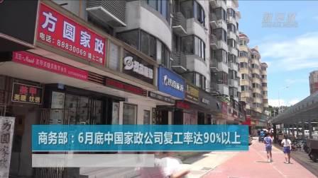商务部: 6月底中国家政公司复工率达90%以上