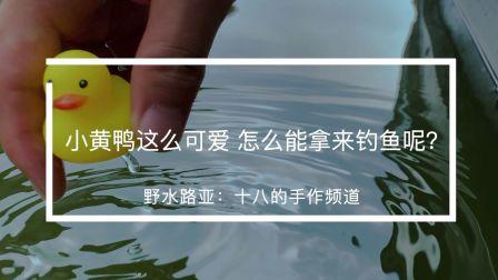 野水路亚 十八的手作频道 小黄鸭这么可爱 怎么能拿来钓鱼呢?