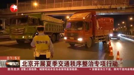 视频|北京开展夏季交通秩序整治专项行动: 严查特种运输车辆违法上路行为