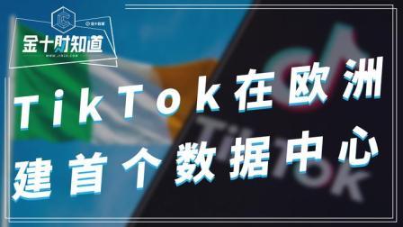定了!TikTok将斥资35亿建立首个欧洲数据中心,选址不在英国