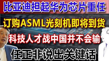 比亚迪担起华为芯片重任,订购ASML光刻机即将到货,科技人才战中国并不会输,任正非说出关键话