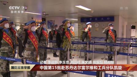 中国第15批赴苏丹达尔富尔维和工兵分队凯旋|国防军事早报