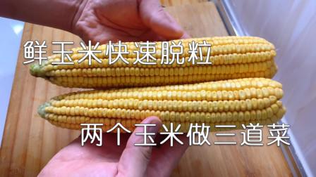 教你快速剥玉米粒,1分钟就搞定,用两个玉米做三道菜,太实用了