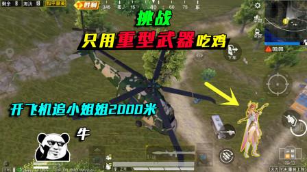 和平精英:挑战只用重型武器吃鸡,开飞机追小姐姐2000米,牛!
