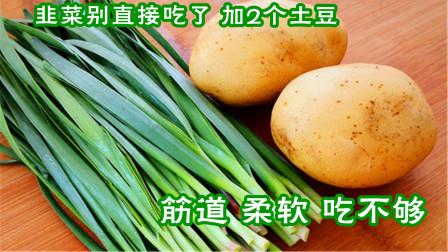 韭菜别再炒鸡蛋了,加2个土豆,劲道柔软吃不够,比韭菜盒子还香