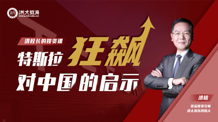 洪校长的投资课 特斯拉狂飙对中国投资者的启示