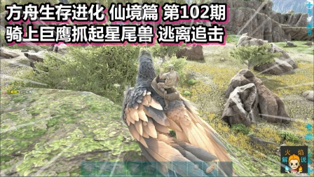 方舟生存进化 仙境篇 102期 骑上巨鹰抓起星尾兽 逃离追击