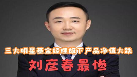 三大明星基金经理旗下产品净值大跌,目前刘彦春最惨