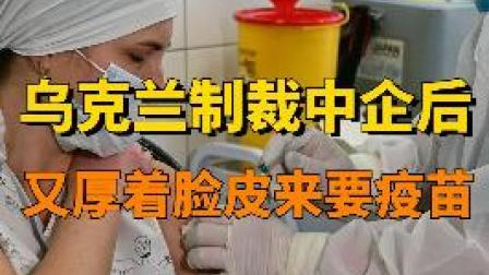 #科工力量 乌克兰制裁中企后,又厚着脸皮跟中国要疫苗(三)