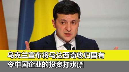 乌克兰宣布将马达西奇收归国有,令中国企业的投资打水漂