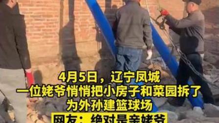 慕了慕了!辽宁凤城市一位姥爷悄悄把小房子和菜园拆了为外孙建篮球场,网友:绝对是亲姥爷