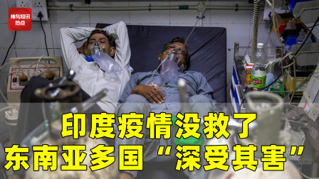 """印度疫情没救了?东南亚多所国家""""深受其害"""",遭疫情海啸席卷"""