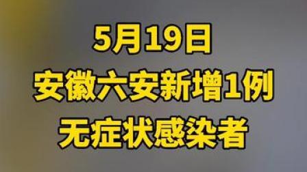 5月19日,安徽六安市新增1例无症状感染者。