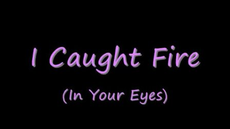 I Caught Fire (In your Eye)
