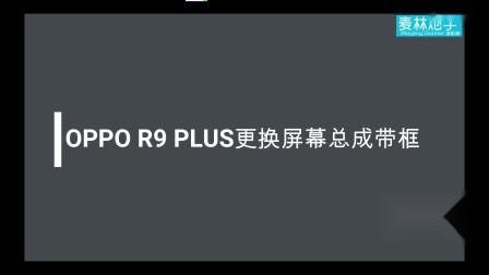 麦林炮手-OPPO R9 PLUS换屏幕总成带框教程
