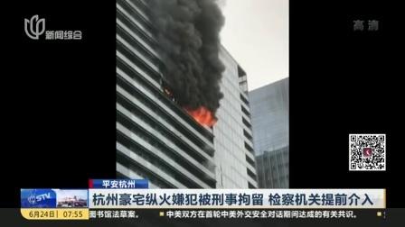 平安杭州:杭州豪宅纵火嫌犯被刑事拘留 检察机关提前介入 上海早晨 170624