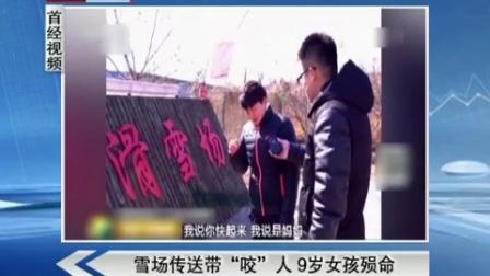 """首都经济报道20170227雪场传送带""""咬""""人 9岁女孩殒命 高清"""