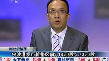 宁波港发行价格区间3.18元每股到3.70元每股 100913 财经早班车