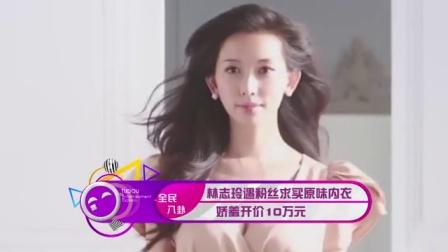 土豆娱乐快报 2016 4月 林志玲遇粉丝求买原味内衣 娇羞开价10万元 160412