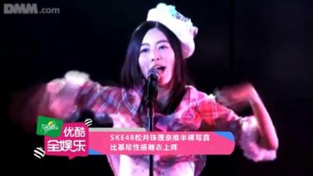 全娱乐早扒点 2015 8月 SKE48松井珠理奈推半裸写真 比基尼性感睡衣上阵 150811
