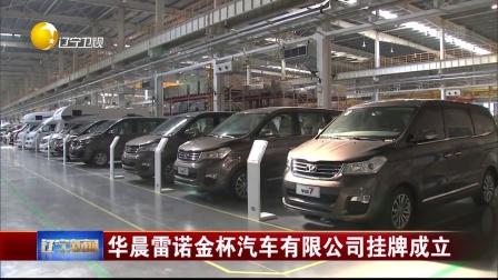 华晨雷诺金杯汽车有限公司挂牌成立 辽宁新闻 171215