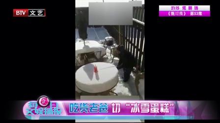 """每日文娱播报 2018 1月 吃货老爸切""""冰雪蛋糕"""" 180105 每日文娱播报"""