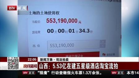 晚间新闻报道20180105新闻万象·司法拍卖 山西 5.53亿在建五星级酒店淘宝流拍 高清