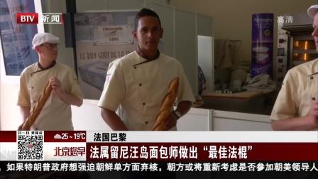 """法国巴黎:法属留尼汪岛面包师做出""""最佳法棍"""" 您早 180517"""