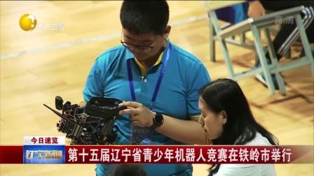 辽宁新闻 2018 第十五届辽宁省青少年机器人竞赛在铁岭市举行