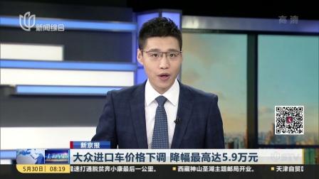 新京报:大众进口车价格下调  降幅最高达5.9万元 上海早晨 180530