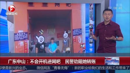 超级新闻场 2018 广东中山 不会开机进网吧 劝阻她转账