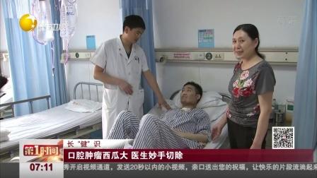 """第一时间 辽宁卫视 2018 长""""健""""识:口腔肿瘤西瓜大  医生妙手切除"""