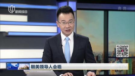 朝美领导人会晤:会晤9点开始  或今天内结束  上海早晨 180612