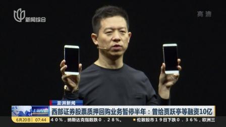 上海早晨 2018 西部证券股票质押回购业务暂停半年:曾给贾跃亭等融资10亿