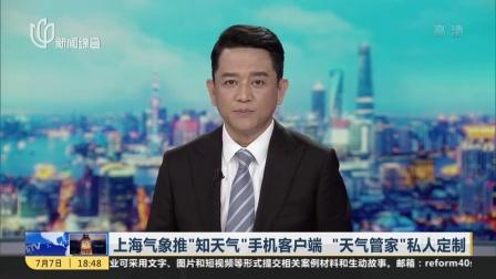 """上海气象推""""知天气""""手机客户端  """"天气管家""""私人定制 新闻报道 180707"""