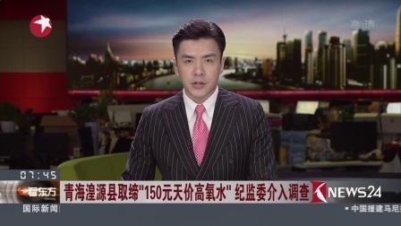 """青海湟源县取缔""""150元天价高氧水""""纪监委介入看东方20180718 高清"""