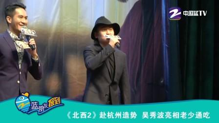 20160419 蓝朋友报到:《北西2》赴杭州造势 吴秀波亮相老少通吃