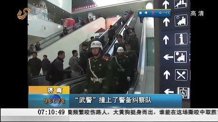 """济南:""""武警""""撞上了警备纠察队[早安山东]"""