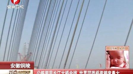 安徽铜陵:公铁两用长江大桥合拢  世界同类桥梁跨度最大[每日新闻报]