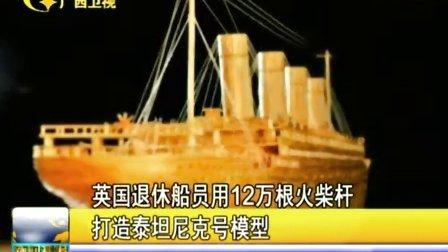 英国退休船员用12万根火柴杆打造泰坦尼克号模型120201新闻播报