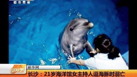 长沙:21岁海洋馆女主持人逗海豚时溺亡 天天网事 140111
