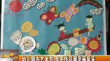 幼儿园办艺术节 亲子作品展亮丽风采  20121110  新闻现场
